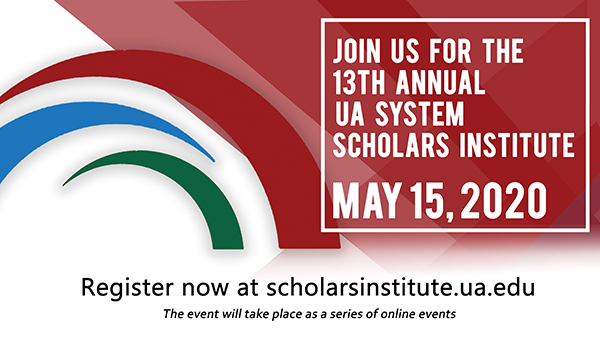 Join us for the 13th Annual UA System Scholars Institute May 15, 2020